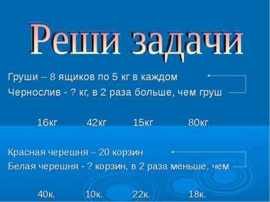 Груши – 8 ящиков по 5 кг в каждом Чернослив - ? кг, в 2 раза больше, чем груш...