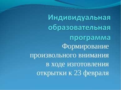 Формирование произвольного внимания в ходе изготовления открытки к 23 февраля