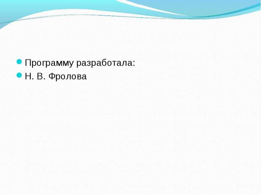 Программу разработала: Н. В. Фролова