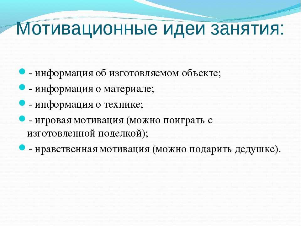 Мотивационные идеи занятия: - информация об изготовляемом объекте; - информац...
