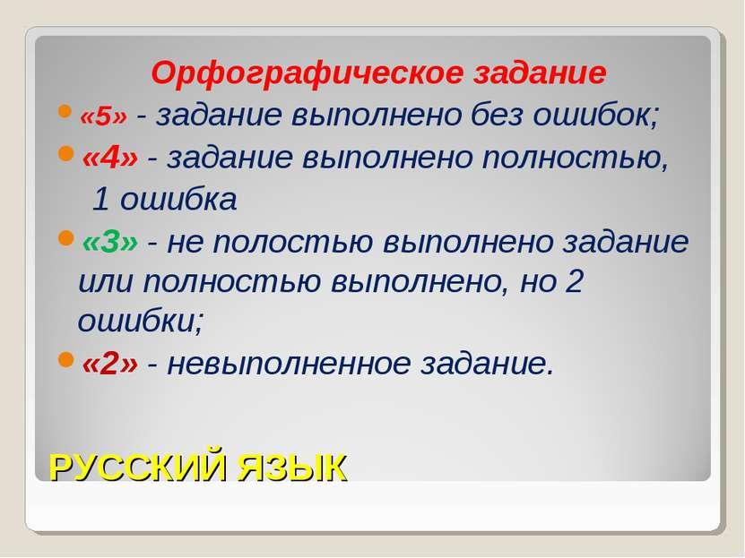РУССКИЙ ЯЗЫК Орфографическое задание «5» - задание выполнено без ошибок; «4» ...