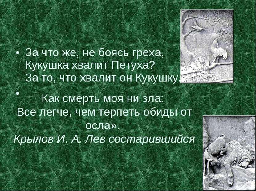 За что же, не боясь греха, Кукушка хвалит Петуха? За то, что хвалит он Кукушк...