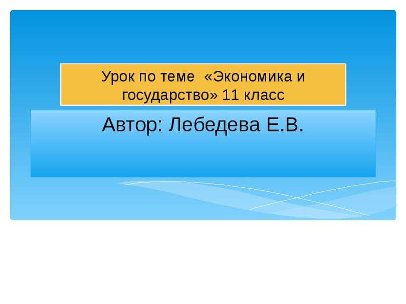 Автор: Лебедева Е.В. Урок по теме «Экономика и государство» 11 класс