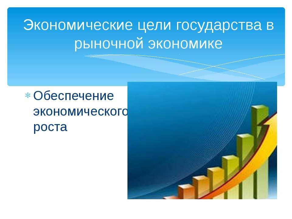 Экономические цели государства в рыночной экономике Обеспечение экономическог...