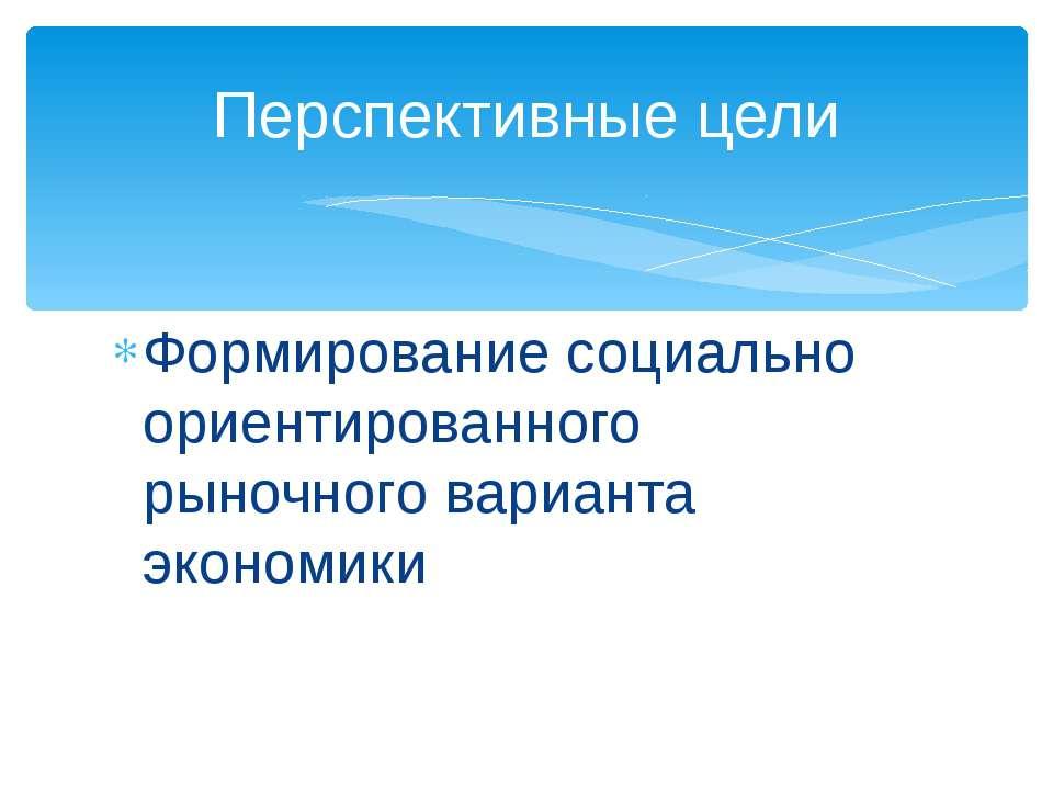 Формирование социально ориентированного рыночного варианта экономики Перспект...