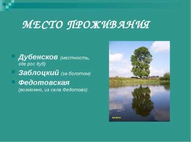 МЕСТО ПРОЖИВАНИЯ Дубенсков (местность, где рос дуб) Заблоцкий (за болотом) Фе...