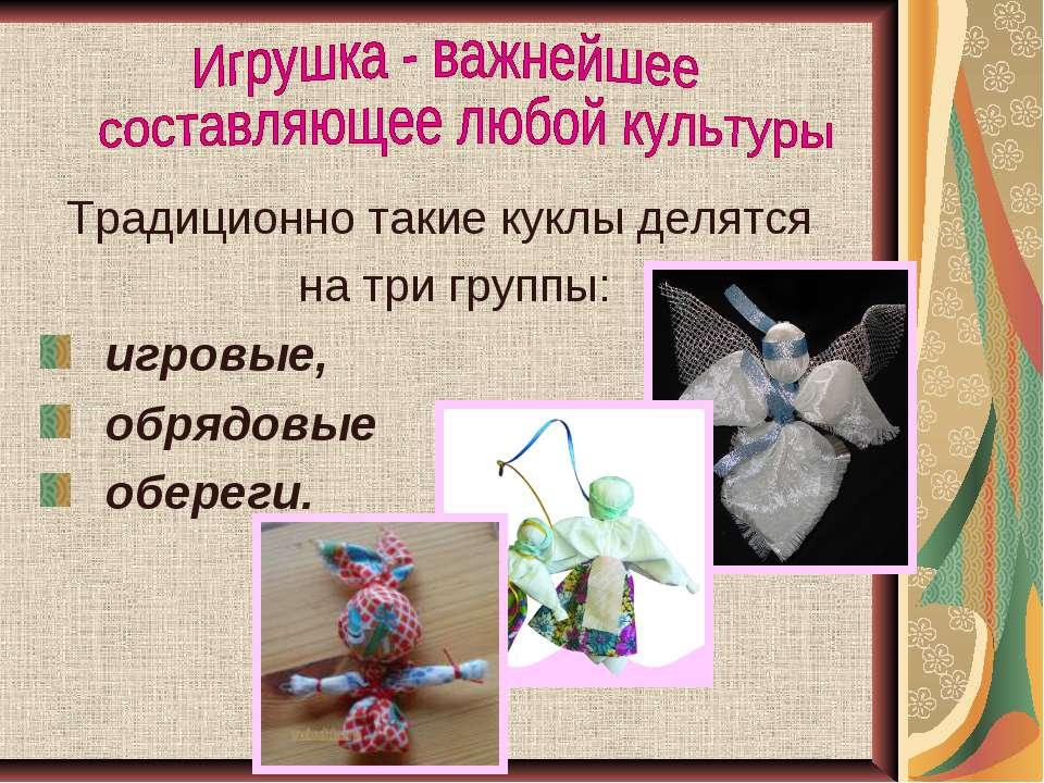Традиционно такие куклы делятся на три группы: игровые, обрядовые обереги.