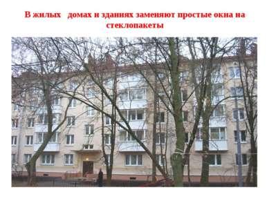В жилых домах и зданиях заменяют простые окна на стеклопакеты