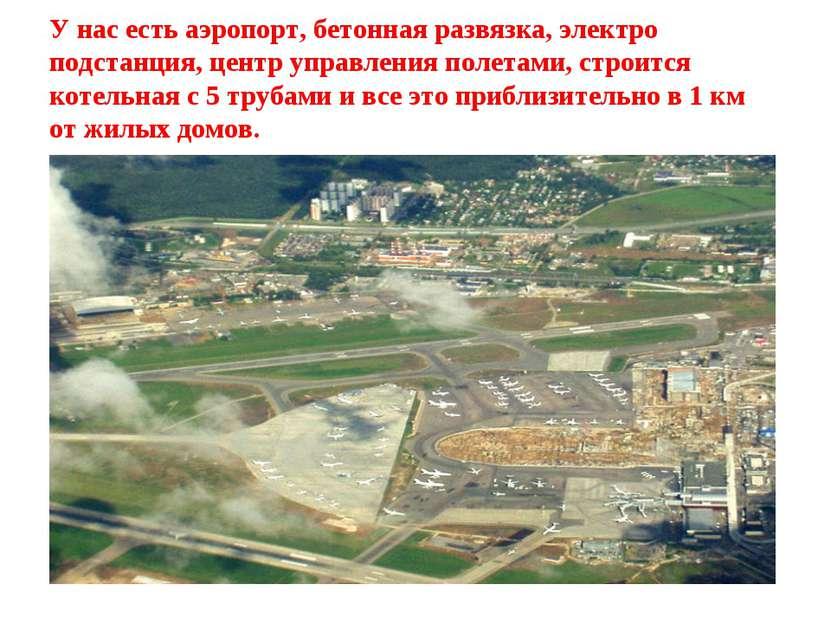 У нас есть аэропорт, бетонная развязка, электро подстанция, центр управления ...