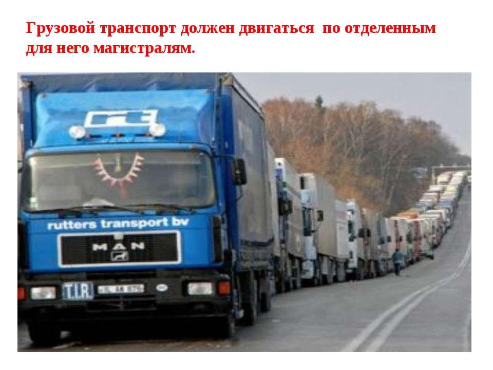 Грузовой транспорт должен двигаться по отделенным для него магистралям.