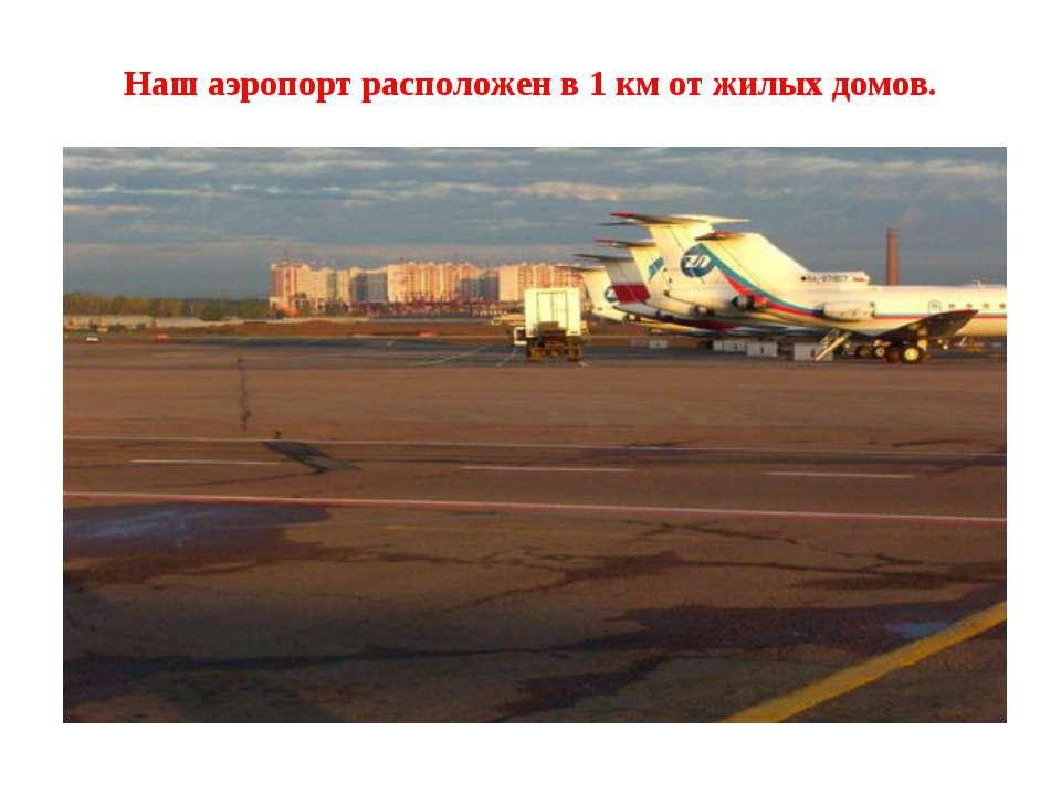 Наш аэропорт расположен в 1 км от жилых домов.