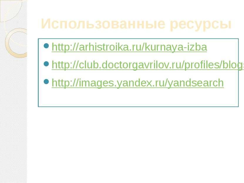 Использованные ресурсы http://arhistroika.ru/kurnaya-izba http://club.doctorg...