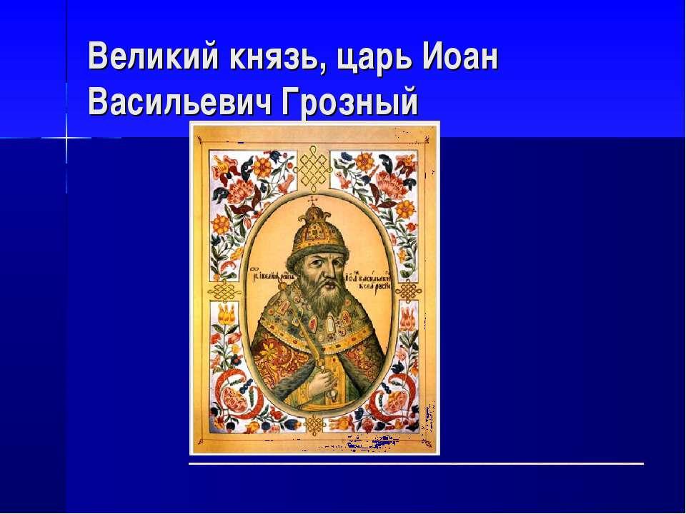 Великий князь, царь Иоан Васильевич Грозный