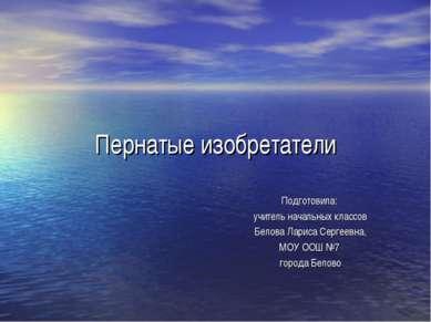 Пернатые изобретатели Подготовила: учитель начальных классов Белова Лариса Се...