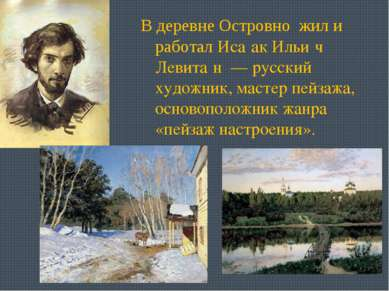 В деревне Островно жил и работал Иса ак Ильи ч Левита н — русский художник, ...