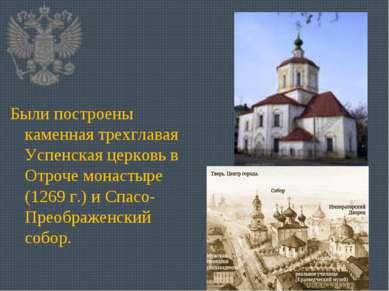 Были построены каменная трехглавая Успенская церковь в Отроче монастыре (1269...