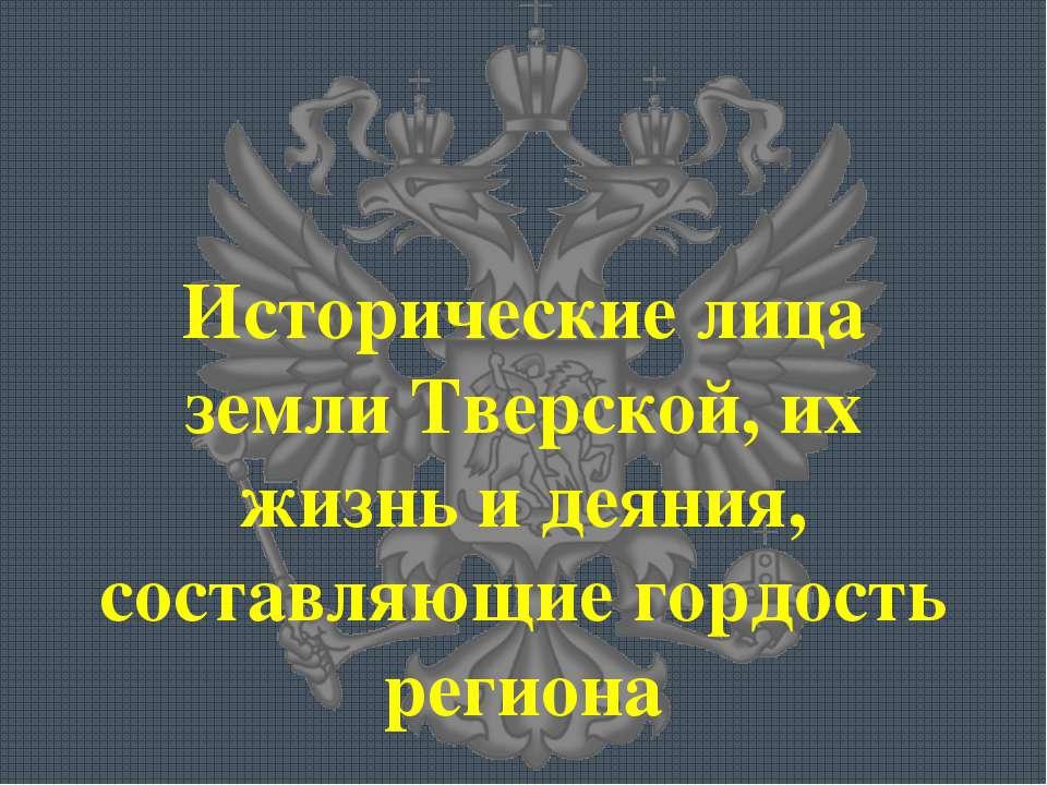Исторические лица земли Тверской, их жизнь и деяния, составляющие гордость ре...