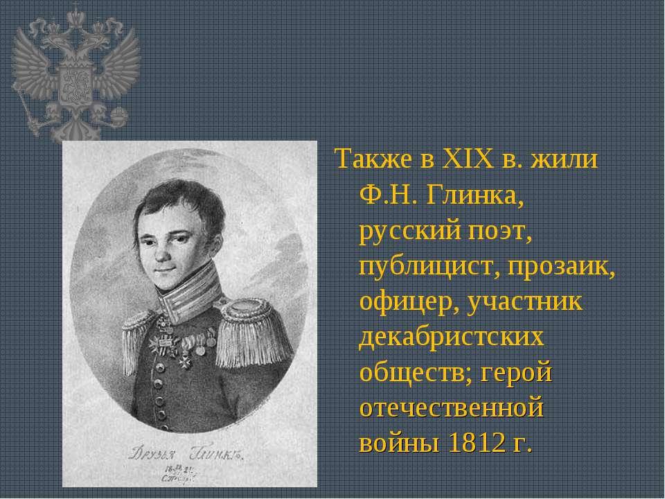 Также в XIX в. жили Ф.Н. Глинка, русский поэт, публицист, прозаик, офицер, уч...