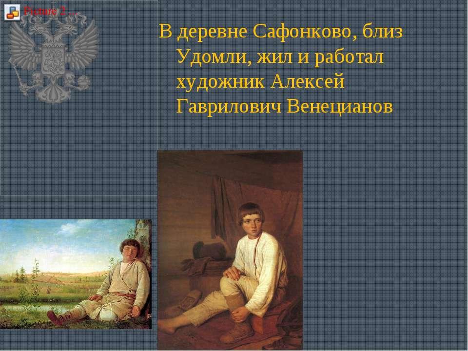 В деревне Сафонково, близ Удомли, жил и работал художник Алексей Гаврилович В...