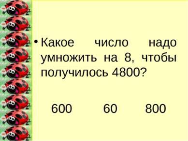 Какое число надо умножить на 8, чтобы получилось 4800? 600 60 800