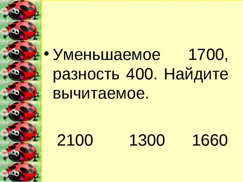 Уменьшаемое 1700, разность 400. Найдите вычитаемое. 2100 1300 1660