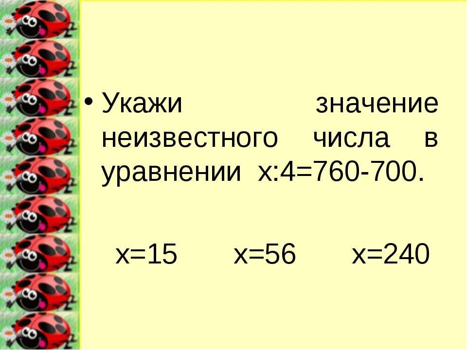 Укажи значение неизвестного числа в уравнении х:4=760-700. х=15 х=56 х=240