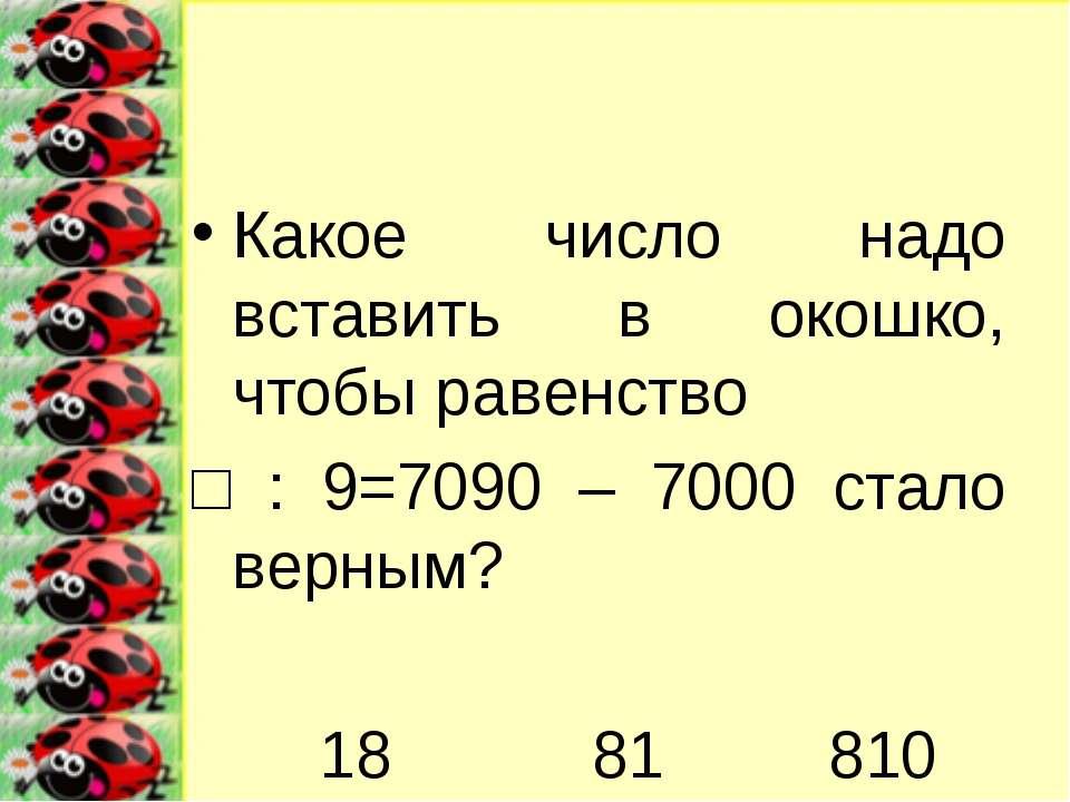 Какое число надо вставить в окошко, чтобы равенство □ : 9=7090 – 7000 стало в...