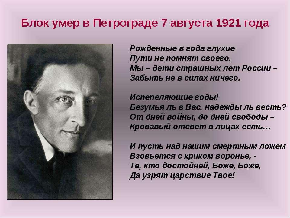 Блок умер в Петрограде 7 августа 1921 года Рожденные в года глухие Пути не по...