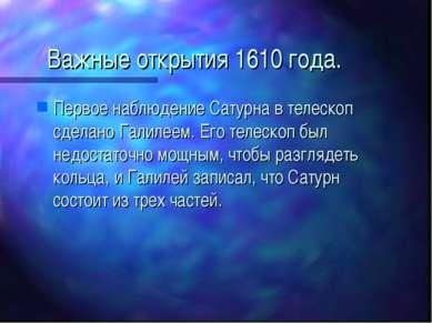 Важные открытия 1610 года. Первое наблюдение Сатурна в телескоп сделано Галил...