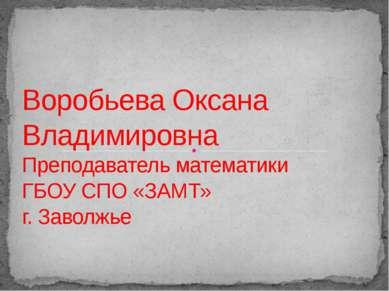 Воробьева Оксана Владимировна Преподаватель математики ГБОУ СПО «ЗАМТ» г. Зав...