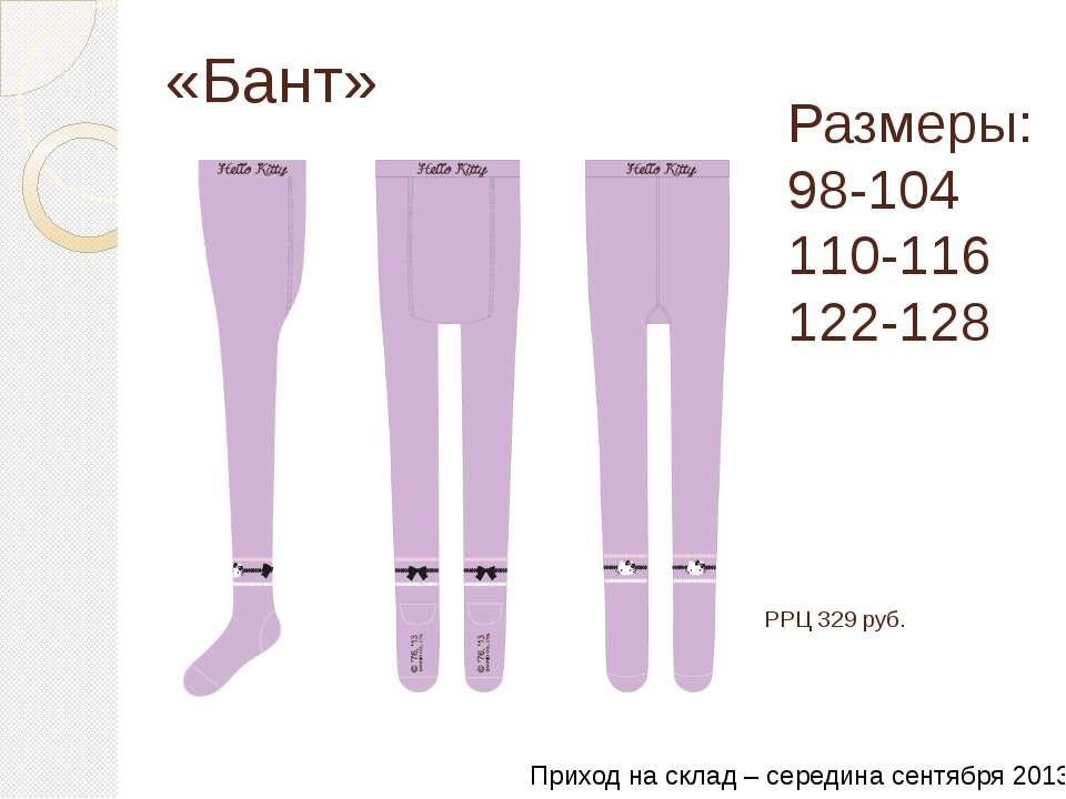 «Бант» Размеры: 98-104 110-116 122-128 РРЦ 329 руб. Приход на склад – середин...