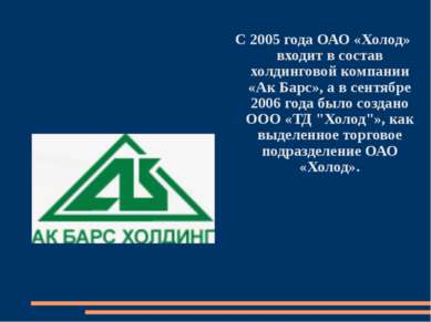 С 2005 года ОАО «Холод» входит в состав холдинговой компании «Ак Барс», а в с...