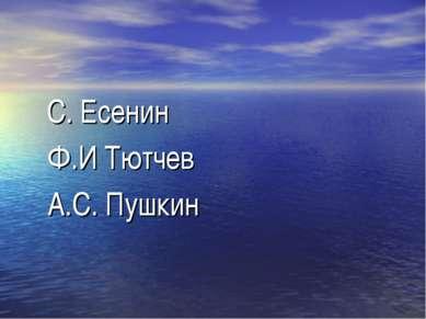 С. Есенин Ф.И Тютчев А.С. Пушкин