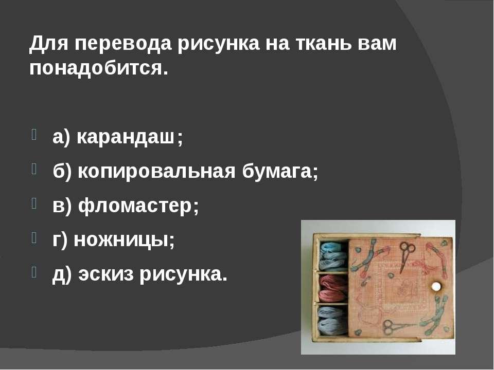 Для перевода рисунка на ткань вам понадобится. а) карандаш; б) копировальная ...