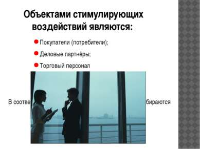 Объектами стимулирующих воздействий являются: Покупатели (потребители); Дел...