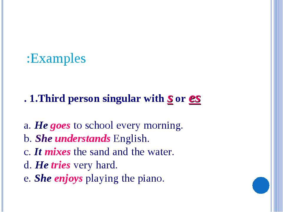 . 1.Third person singular with s or es a. He goes to school every morning. b....