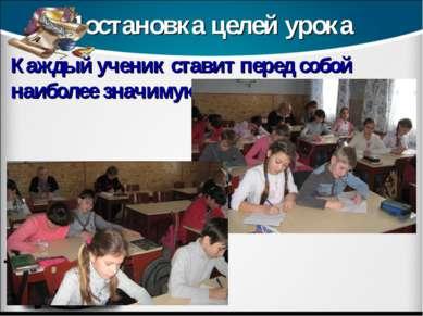 Постановка целей урока Каждый ученик ставит перед собой наиболее значимую для...