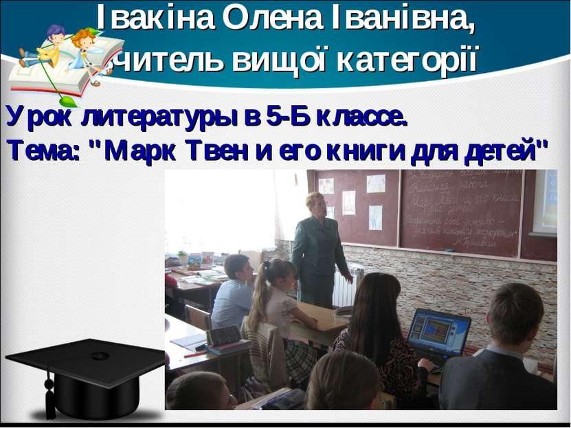 Івакіна Олена Іванівна, вчитель вищої категорії Урок литературы в 5-Б классе....