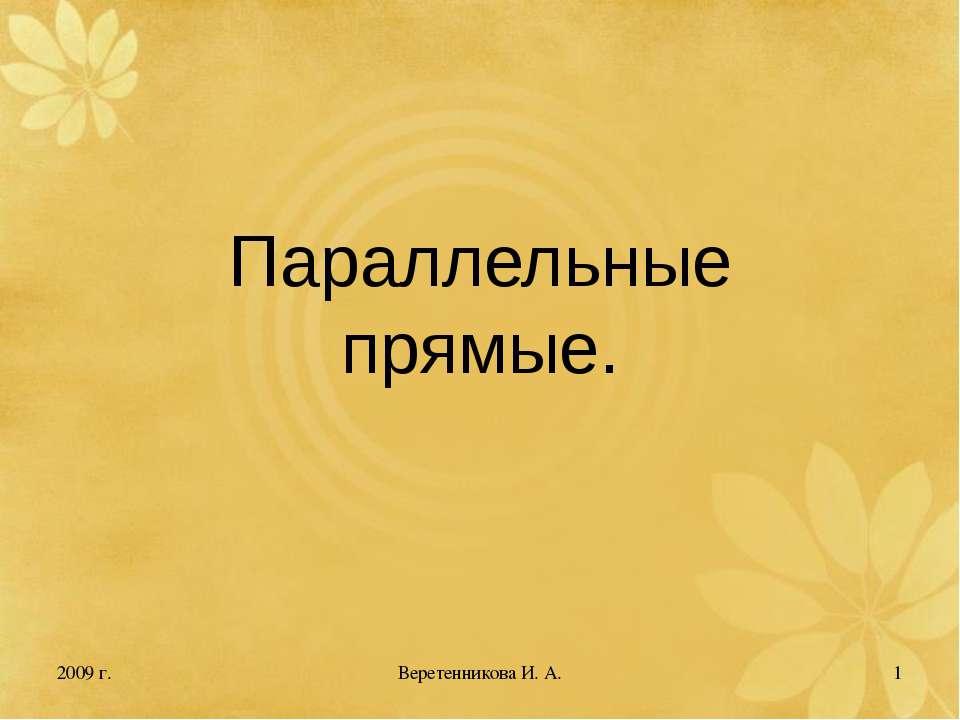 2009 г. * Параллельные прямые. Веретенникова И. А. Веретенникова И. А.