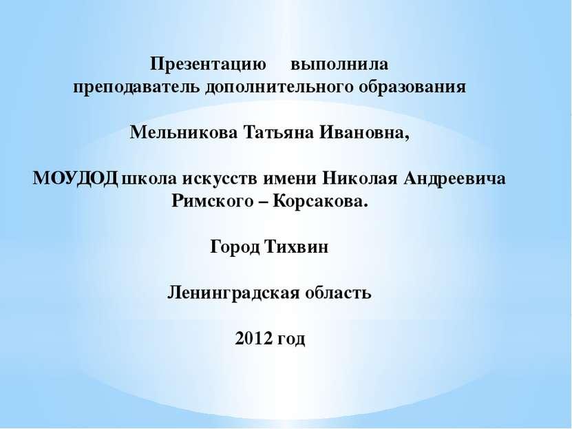 Презентацию выполнила преподаватель дополнительного образования Мельникова Та...
