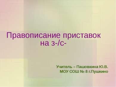 Правописание приставок на з-/с- Учитель – Пашовкина Ю.В. МОУ СОШ № 8 г.Пушкино