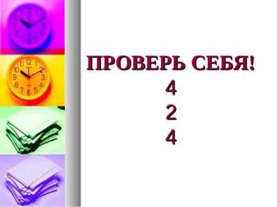 ПРОВЕРЬ СЕБЯ! 4 2 4