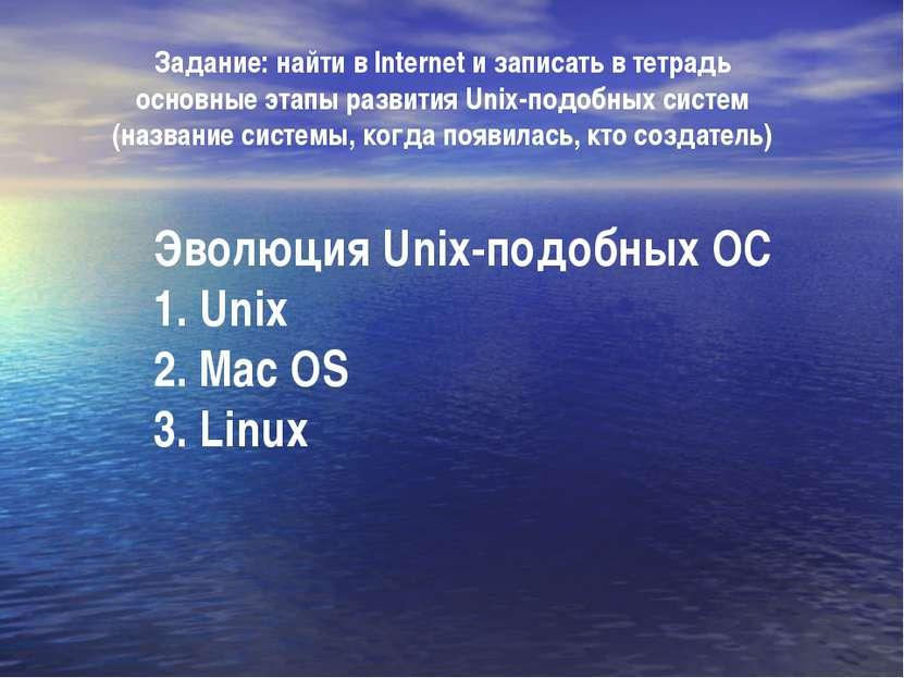 Эволюция Unix-подобных ОС 1. Unix 2. Mac OS 3. Linux Задание: найти в Interne...