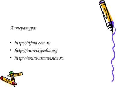 Литература: http://rifma.com.ru http://ru.wikipedia.org http://www.tramvision.ru
