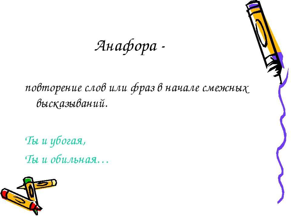 Анафора - повторение слов или фраз в начале смежных высказываний. Ты и убогая...