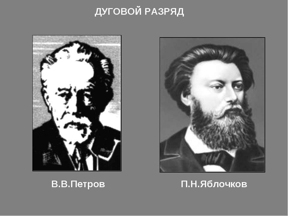 В.В.Петров П.Н.Яблочков ДУГОВОЙ РАЗРЯД