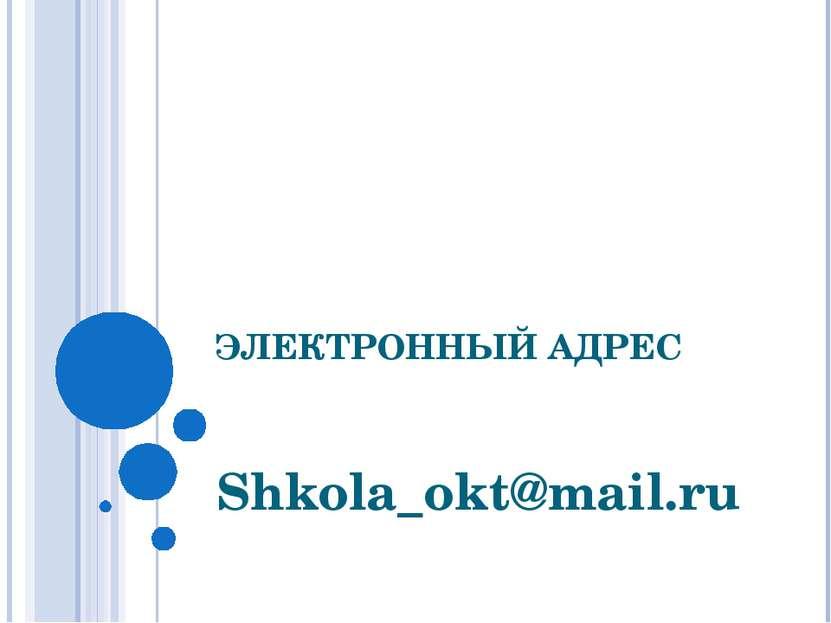 ЭЛЕКТРОННЫЙ АДРЕС Shkola_okt@mail.ru
