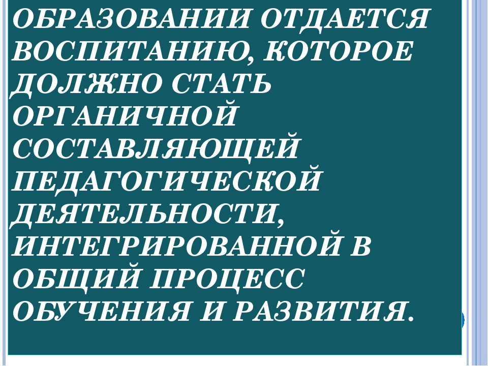ПРИОРИТЕТ В ОБРАЗОВАНИИ ОТДАЕТСЯ ВОСПИТАНИЮ, КОТОРОЕ ДОЛЖНО СТАТЬ ОРГАНИЧНОЙ ...