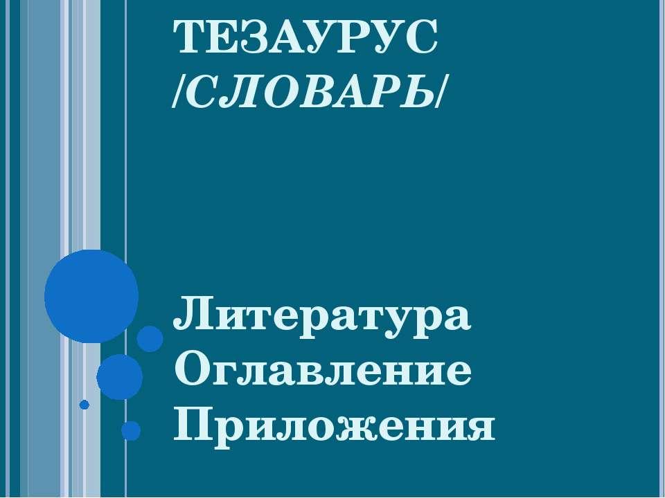 ТЕЗАУРУС /СЛОВАРЬ/ Литература Оглавление Приложения