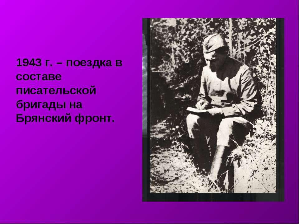 1943 г. – поездка в составе писательской бригады на Брянский фронт.